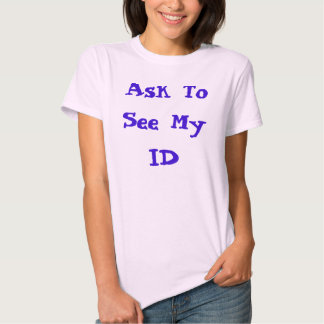 Ask To See My ID Tshirts