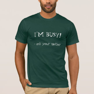 Ask your mother, I'M BUSY! T-Shirt