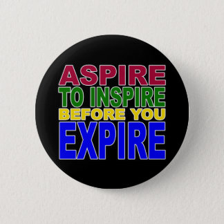 ASPIRE TO INSPIRE BEFORE YOU EXPIRE 6 CM ROUND BADGE