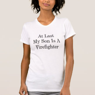 At Last My Son Is A Firefighter T-Shirt
