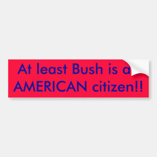 At least Bush is an AMERICAN citizen!! Bumper Sticker