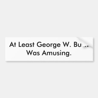 At Least George W. Bush Was Amusing bumper sticker