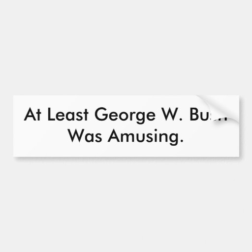 At Least George W. Bush Was Amusing bumper sticker