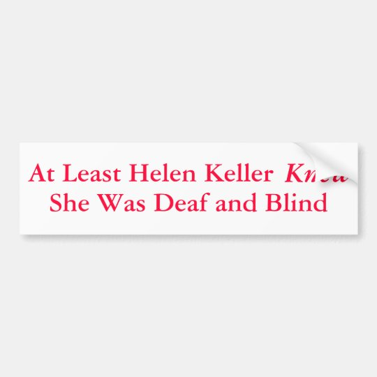 At Least Helen Keller Knew She Was... - Bumper Sticker