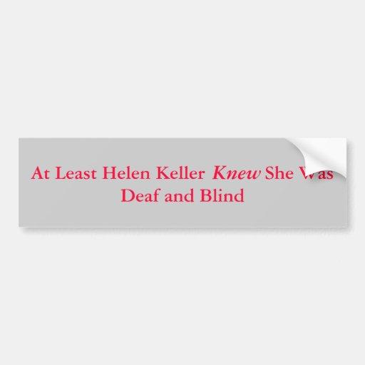 At Least Helen Keller            She Was Deaf a... Bumper Stickers