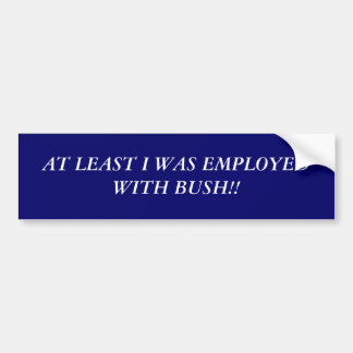 AT LEAST I WAS EMPLOYED WITH BUSH!! CAR BUMPER STICKER