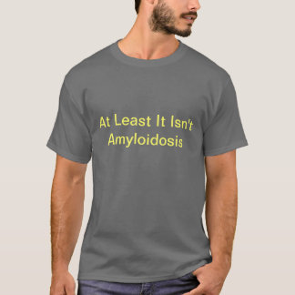 At Least It Isn't Amyloidosis T-Shirt