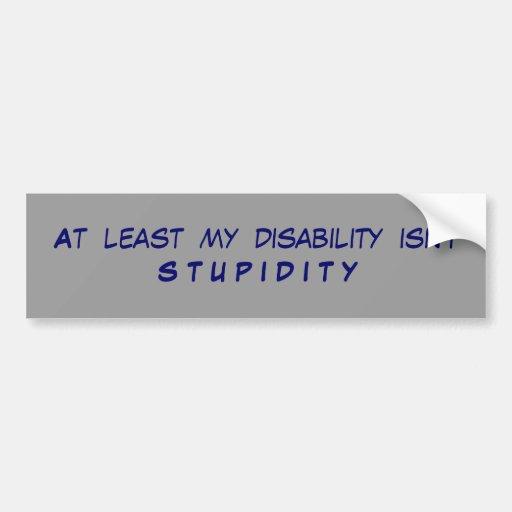 At  least  my  disability  isn't S T U P I D I T Y Bumper Sticker