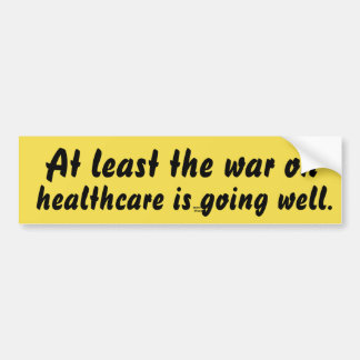 At least the war on healthcare is going well. bumper sticker