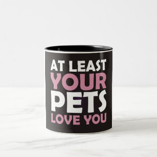 At Least Your Pets Love You Two-Tone Coffee Mug