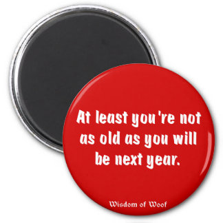 At Least You're Not As Old As You Will Be ... Magnet
