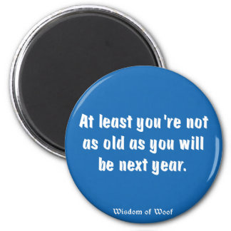 At Least You're Not As Old As You Will Be ... Fridge Magnet