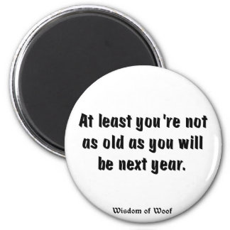 At Least You're Not As Old As You Will Be ... Refrigerator Magnet