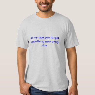 at my age you forget something new every day tee shirt
