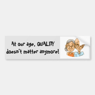 At our age, QUALITY doesn't matter anymore! Bumper Sticker