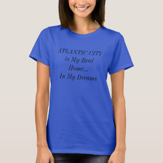 ATLANTIC CITY Is My Real Home In My Dreams shirt