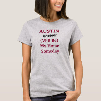 AUSTIN Will Be My Home Someday shirt