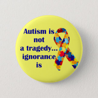 Autism is not a tragedy, ignorance is 6 cm round badge