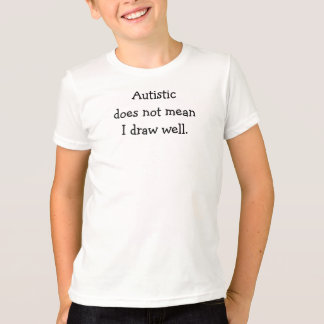 Autistic does not meanI draw well. T-Shirt