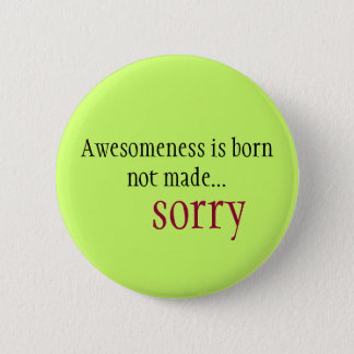 Awesomeness is born not made... sorry 6 cm round badge