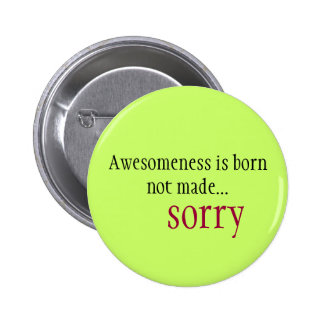 Awesomeness is born not made... sorry button