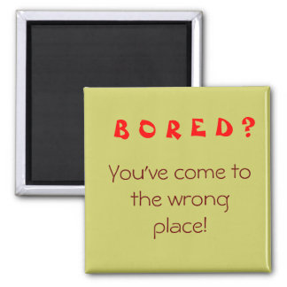 B O R E D ?, You've come to the wrong place! Square Magnet