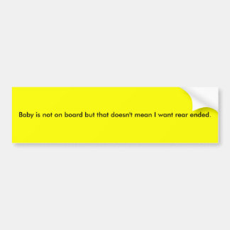 Baby is not on board but that doesn't mean I wa... Car Bumper Sticker