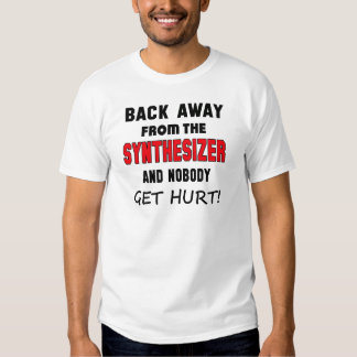 Back away from the Synthesizer and nobody get hurt T Shirts