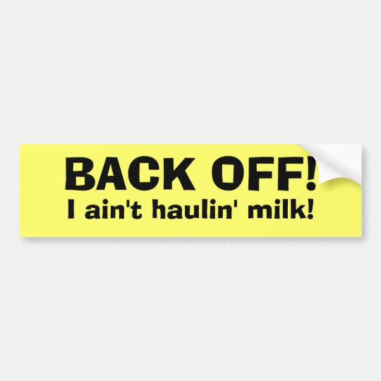 BACK OFF!, I ain't haulin' milk! Bumper Sticker