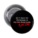 Bacon All I Want for Christmas Pins