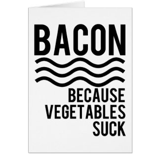 Bacon!! Because Vegetables Suck Greeting Card