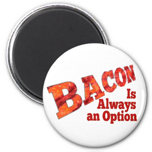 Bacon is Always an Option! Magnet