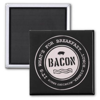 Bacon It's What's For Breakfast Lunch Dinner Square Magnet