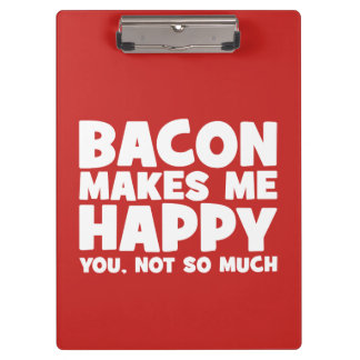 Bacon Makes Me Happy. You, Not So Much. - Funny Clipboard