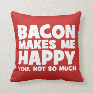 Bacon Makes Me Happy. You, Not So Much. - Funny Cushion