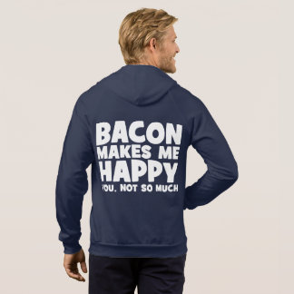 Bacon Makes Me Happy. You, Not So Much. - Funny Hoodie