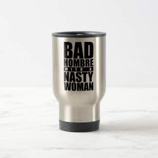 Bad hombre with a Nasty Woman Travel Mug