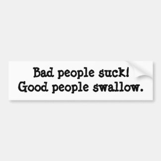 Bad people suck; Good people swallow Bumper Stickers