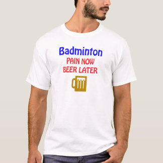 Badminton pain now beer later T-Shirt