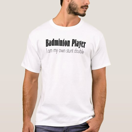 Badminton Player I Am My Own Stunt Double