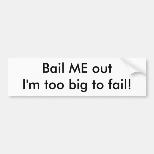 Bail ME out I'm too big to fail! Bumper Sticker