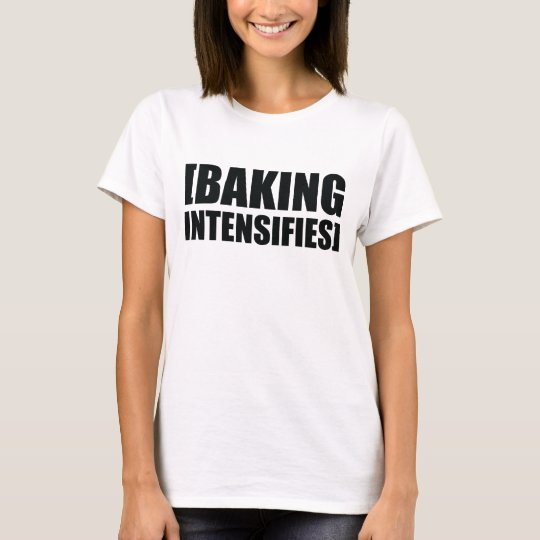 Baking Intensifies T-Shirt