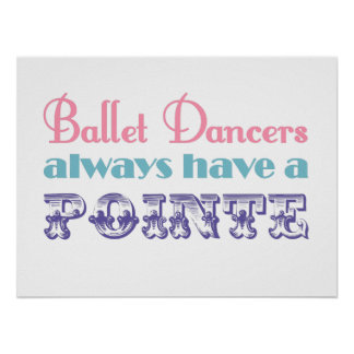 Ballet dancers always have a pointe poster / print