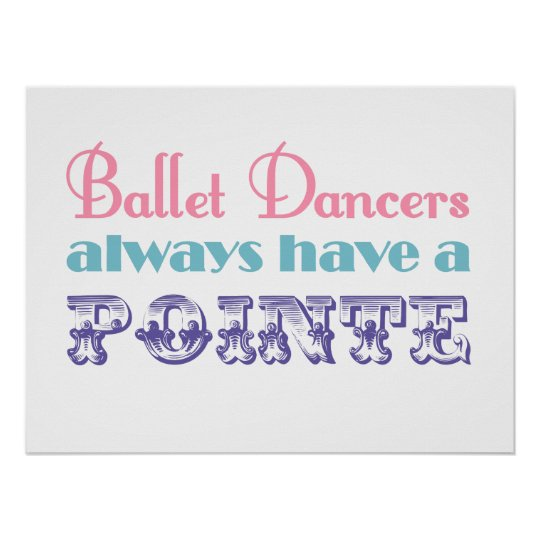 Ballet dancers always have a pointe poster /