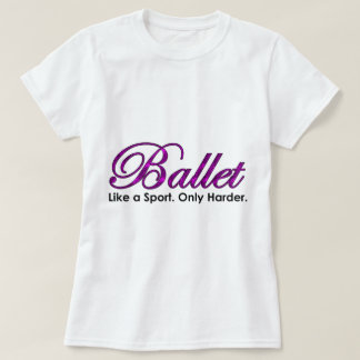 Ballet. Like a Sport. Only Harder. T Shirts