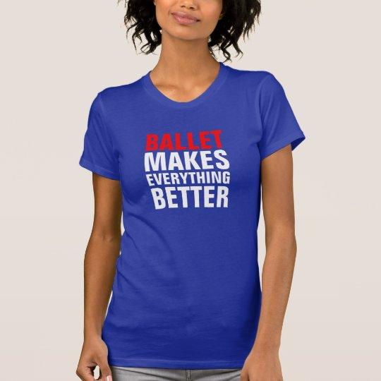 Ballet makes everything better T-Shirt