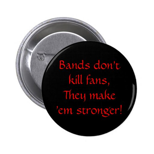 Bands don't kill fans, They make 'em stronger! Pins