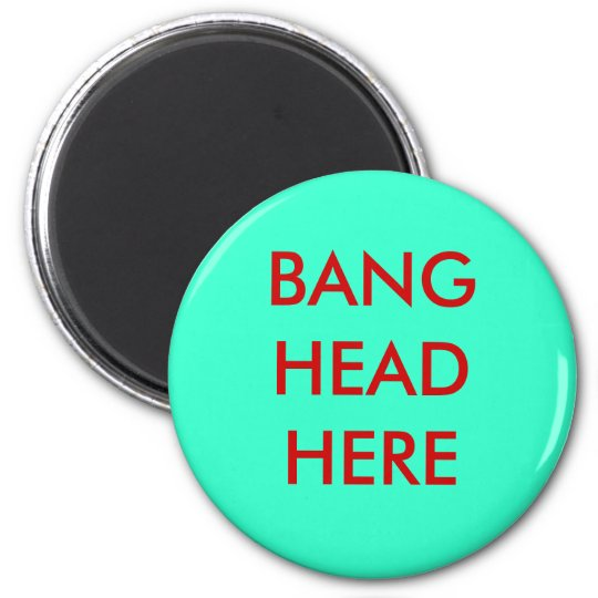 BANG HEAD HERE 6 CM ROUND MAGNET