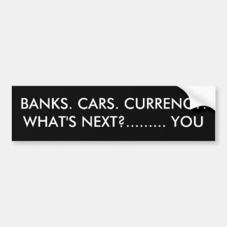 BANKS. CARS. CURRENCY.WHAT'S NEXT?......... YOU BUMPER STICKERS