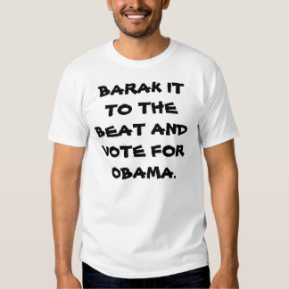BARAK IT TO THE BEAT AND VOTE FOR OBAMA. TEE SHIRT